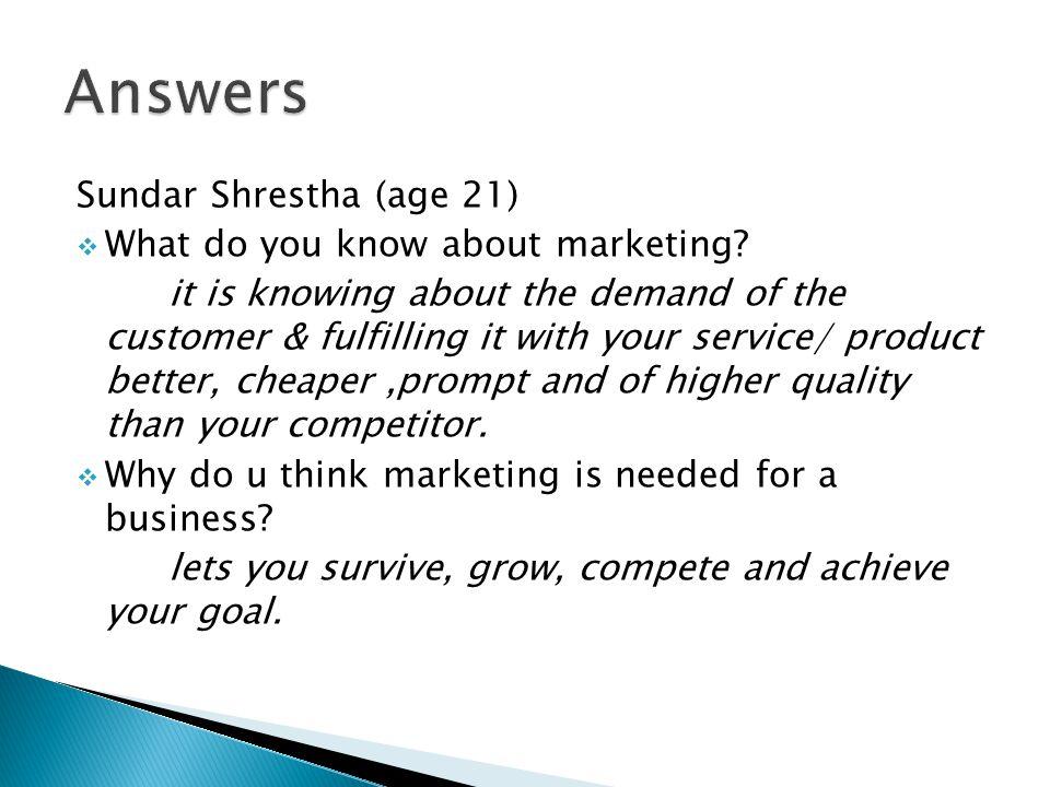 Sundar Shrestha (age 21)  What do you know about marketing.