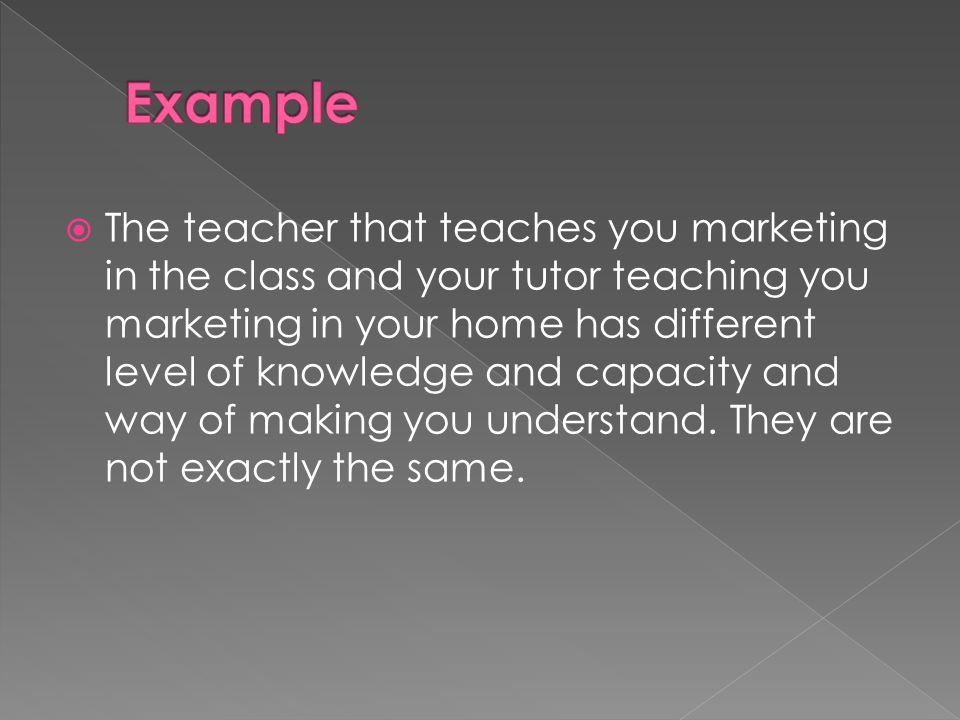  The teacher that teaches you marketing in the class and your tutor teaching you marketing in your home has different level of knowledge and capacity and way of making you understand.