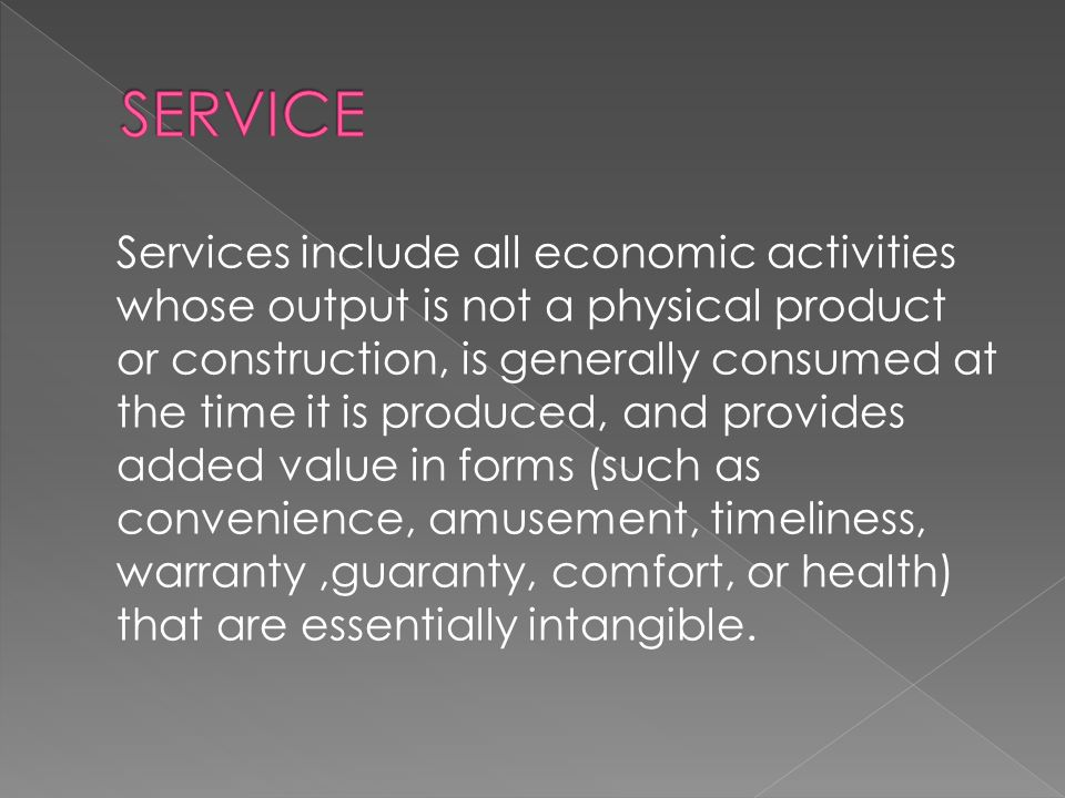 Services include all economic activities whose output is not a physical product or construction, is generally consumed at the time it is produced, and provides added value in forms (such as convenience, amusement, timeliness, warranty,guaranty, comfort, or health) that are essentially intangible.