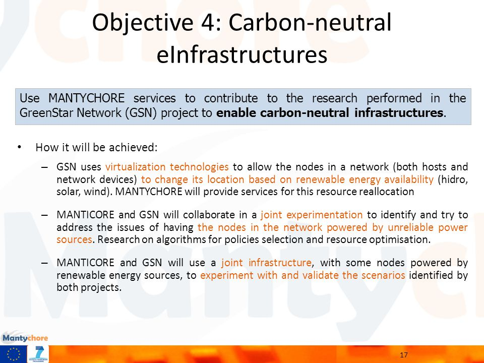 Objective 4: Carbon-neutral eInfrastructures How it will be achieved: – GSN uses virtualization technologies to allow the nodes in a network (both hosts and network devices) to change its location based on renewable energy availability (hidro, solar, wind).