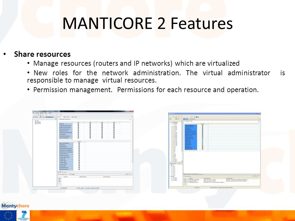 MANTICORE 2 Features Logical IP Networks It permits to create logical IP networks as resources which are formed by virtual routers Configuration of networks which different routing protocols: RIP, OSPF, BGP Compatibility with IPv6 networks Multiple operations at same time with priorities.
