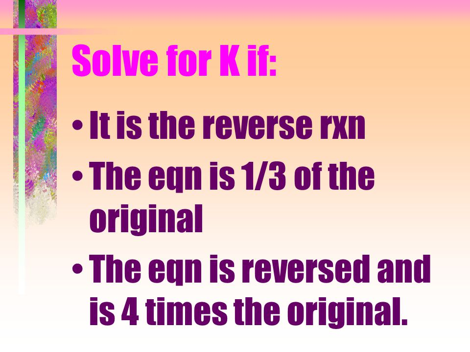 Solve for K if: It is the reverse rxn The eqn is 1/3 of the original The eqn is reversed and is 4 times the original.