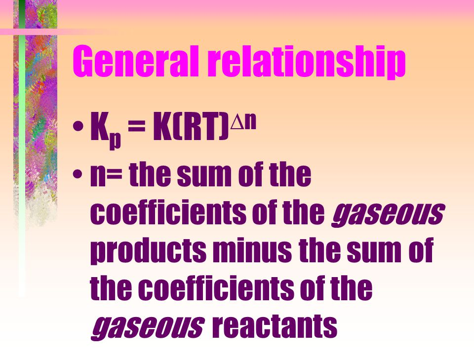 General relationship K p = K(RT)  n n= the sum of the coefficients of the gaseous products minus the sum of the coefficients of the gaseous reactants