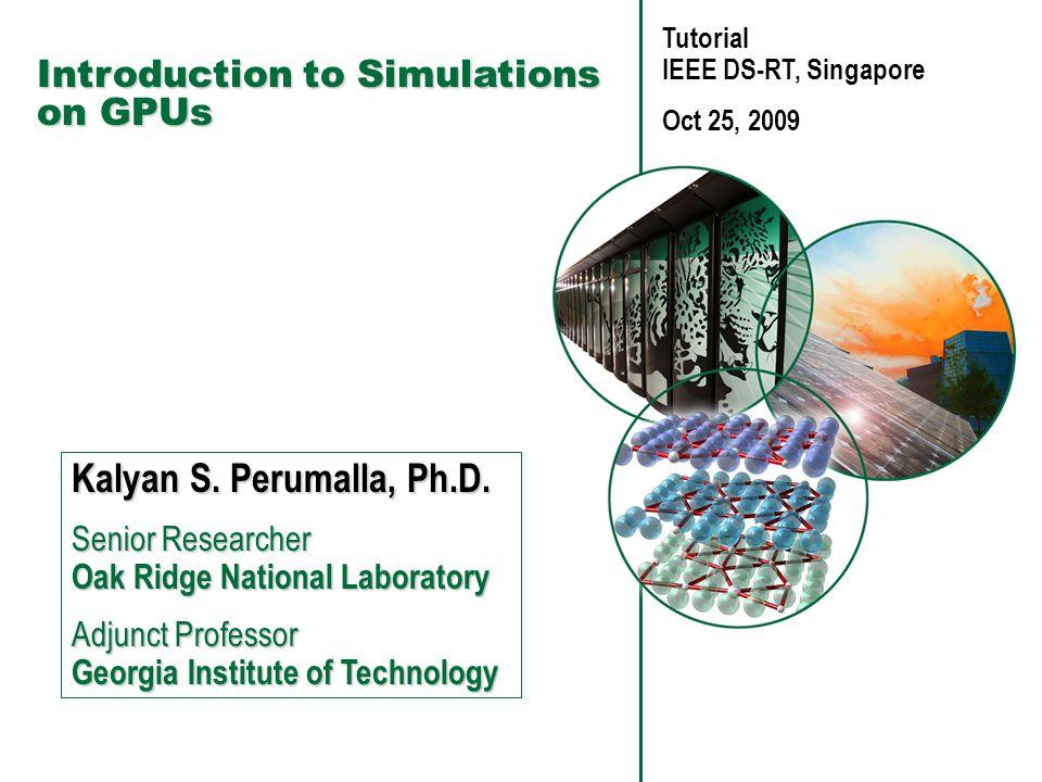 Introduction to Simulations on GPUs Kalyan S.Perumalla, Ph.D.