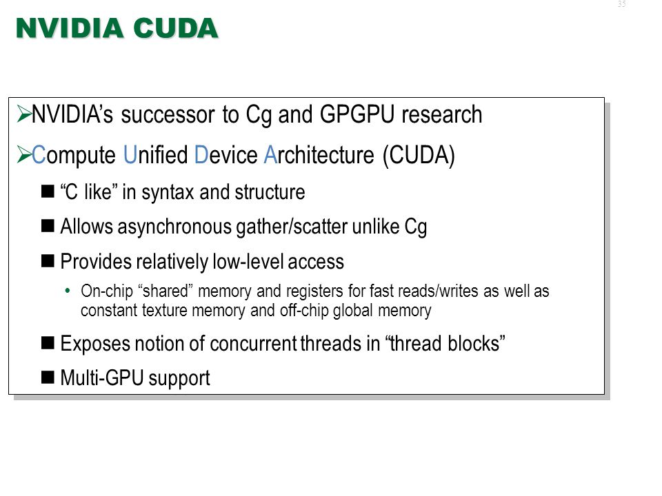 34 Brook, CUDA, Stream  Brook language from Stanford served as trailblazer Automatically generated code for combinations of compiled and interpreted execution on GPU Supported multiple runtime interfaces for GPU (DirectX, OpenGL, Emulated)  CUDA generalized more, enhanced, abstracted, and standardized several of Brook s features  Other stream processing languages and runtimes appeared (and largely disappeared!)  Brook language from Stanford served as trailblazer Automatically generated code for combinations of compiled and interpreted execution on GPU Supported multiple runtime interfaces for GPU (DirectX, OpenGL, Emulated)  CUDA generalized more, enhanced, abstracted, and standardized several of Brook s features  Other stream processing languages and runtimes appeared (and largely disappeared!)