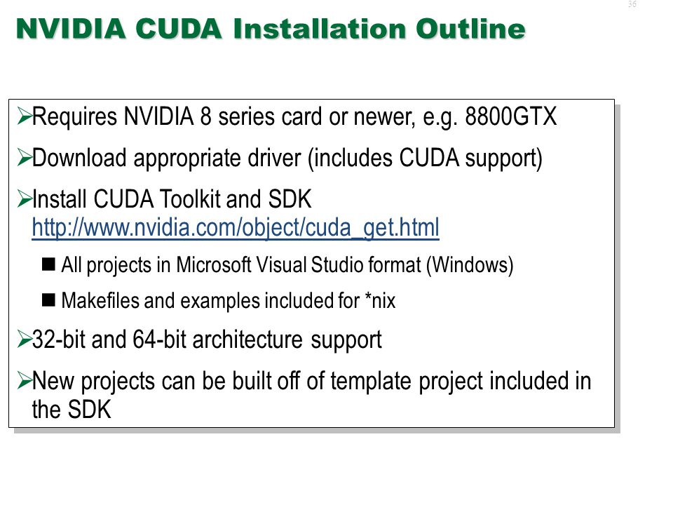 35 NVIDIA CUDA  NVIDIA's successor to Cg and GPGPU research  Compute Unified Device Architecture (CUDA) C like in syntax and structure Allows asynchronous gather/scatter unlike Cg Provides relatively low-level access On-chip shared memory and registers for fast reads/writes as well as constant texture memory and off-chip global memory Exposes notion of concurrent threads in thread blocks Multi-GPU support