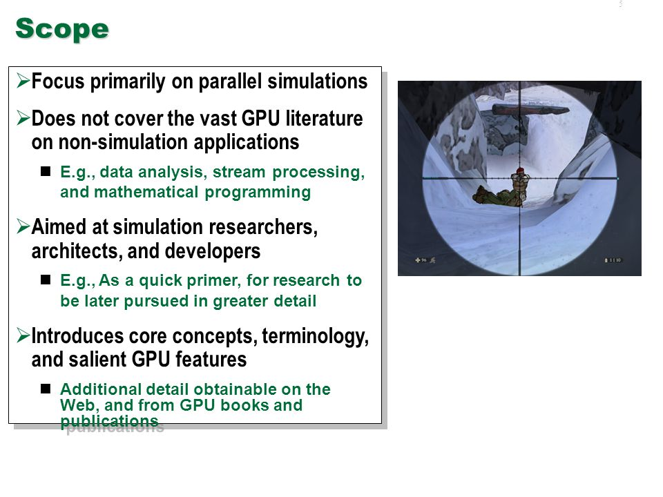 5Scope  Focus primarily on parallel simulations  Does not cover the vast GPU literature on non-simulation applications E.g., data analysis, stream processing, and mathematical programming  Aimed at simulation researchers, architects, and developers E.g., As a quick primer, for research to be later pursued in greater detail  Introduces core concepts, terminology, and salient GPU features Additional detail obtainable on the Web, and from GPU books and publications  Focus primarily on parallel simulations  Does not cover the vast GPU literature on non-simulation applications E.g., data analysis, stream processing, and mathematical programming  Aimed at simulation researchers, architects, and developers E.g., As a quick primer, for research to be later pursued in greater detail  Introduces core concepts, terminology, and salient GPU features Additional detail obtainable on the Web, and from GPU books and publications