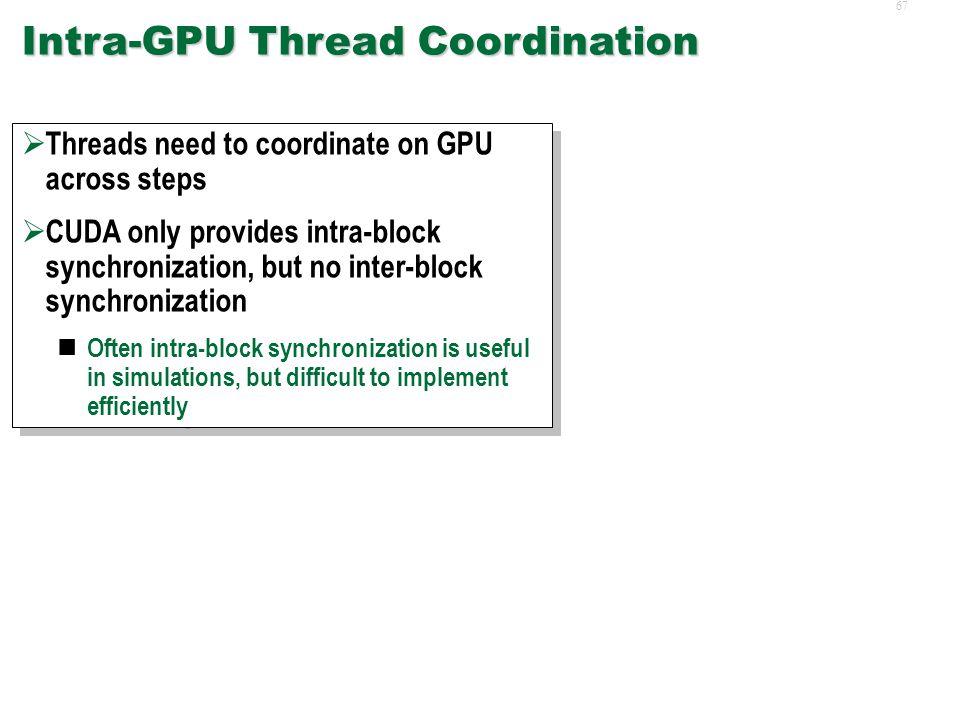 66 CPU-GPU Coordination  Flush GPU pipelines  Need to stall until GPU threads done Otherwise, memory is in inconsistent state  Flush GPU pipelines  Need to stall until GPU threads done Otherwise, memory is in inconsistent state