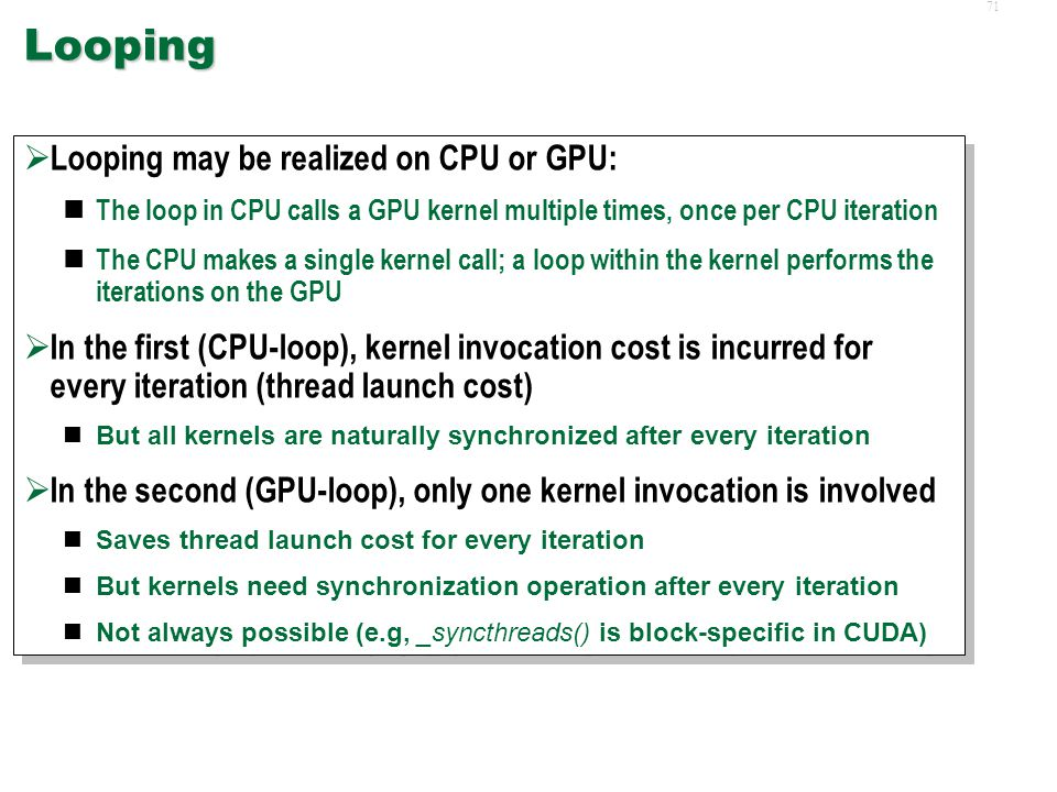 70 Data Values SIMD Execution Sequence Conditional Statements (continued)  In general, best to minimize conditional statements in kernels This can be done by invoking different kernels from the CPU itself, by carefully partitioning the data sets a priori  In general, best to minimize conditional statements in kernels This can be done by invoking different kernels from the CPU itself, by carefully partitioning the data sets a priori p=processor ID If( B[p] ) { DoTrue(); } Else { DoFalse(); } p=processor ID If( B[p] ) { DoTrue(); } Else { DoFalse(); } p=1 B[1]=True p=1 B[1]=True p=2 B[2]=True p=2 B[2]=True p=3 B[3]=False p=3 B[3]=False p=4 B[4]=True p=4 B[4]=True DoTrue() NoOp DoTrue()