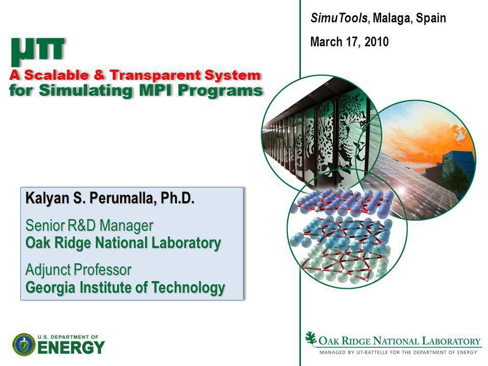 µπ A Scalable & Transparent System for Simulating MPI Programs Kalyan S. Perumalla, Ph.D. Senior R&D Manager Oak Ridge National Laboratory Adjunct Pro