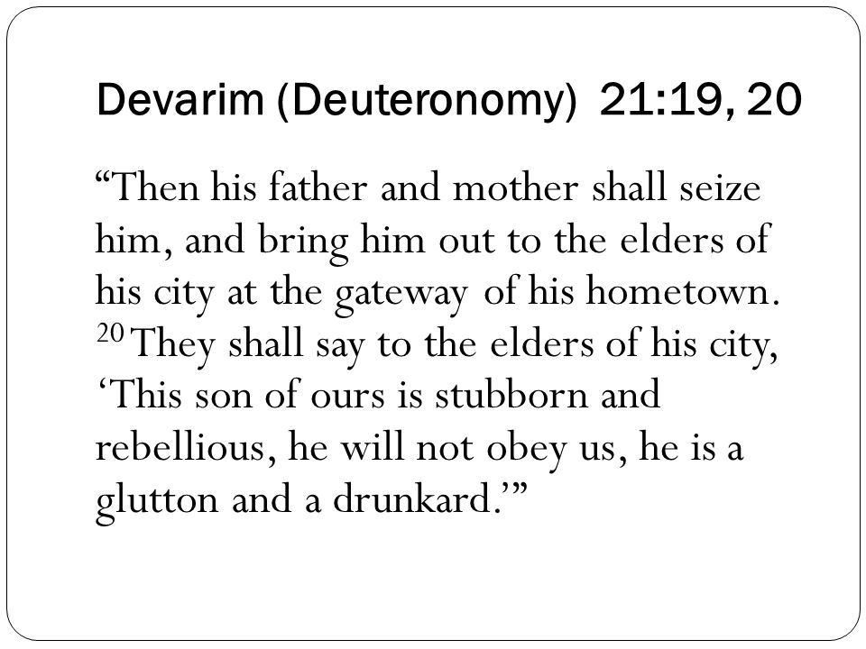 Devarim (Deuteronomy) 21:19, 20 Then his father and mother shall seize him, and bring him out to the elders of his city at the gateway of his hometown.