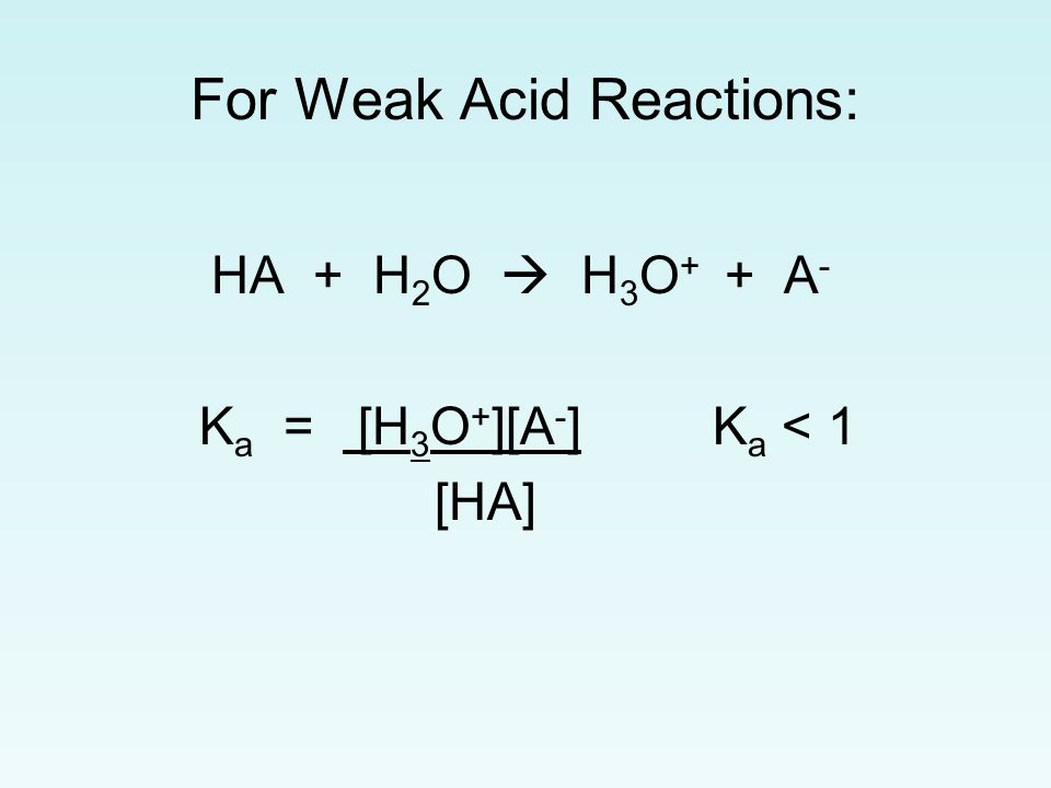 For Weak Acid Reactions: HA + H 2 O  H 3 O + + A - K a = [H 3 O + ][A - ] K a < 1 [HA]