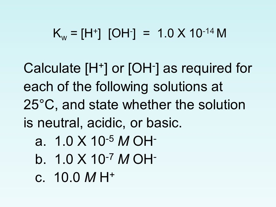 K w = [H + ] [OH - ] = 1.0 X 10 -14 M Calculate [H + ] or [OH - ] as required for each of the following solutions at 25°C, and state whether the solution is neutral, acidic, or basic.