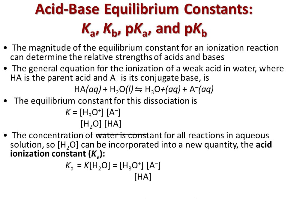 Acid-Base Equilibrium Constants: K a, K b, pK a, and pK b The magnitude of the equilibrium constant for an ionization reaction can determine the relative strengths of acids and bases The general equation for the ionization of a weak acid in water, where HA is the parent acid and A – is its conjugate base, is HA(aq) + H 2 O(l) ⇋ H 3 O+(aq) + A – (aq) The equilibrium constant for this dissociation is K = [H 3 O + ] [A – ] [H 2 O] [HA] The concentration of water is constant for all reactions in aqueous solution, so [H 2 O] can be incorporated into a new quantity, the acid ionization constant (K a ): K a = K[H 2 O] = [H 3 O + ] [A – ] [HA]
