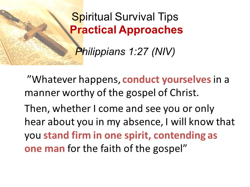 """Spiritual Survival Tips Practical Approaches Philippians 1:27 (NIV) """"Whatever happens, conduct yourselves in a manner worthy of the gospel of Christ."""