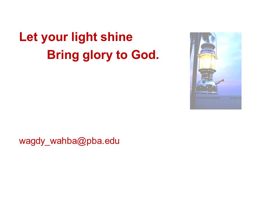 Let your light shine Bring glory to God. wagdy_wahba@pba.edu