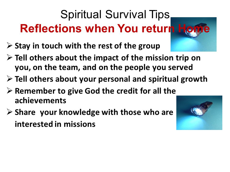 Spiritual Survival Tips Reflections when You return Home  Individually: By walking with God (Genesis 5: 24) By being in His will (Romans 12: 1, 2) By using your gifts to build up the team (1 Peter 4: 10)  As a team: Team work achieves miracles Team work + God = doing the impossible (Luke 18: 27) When a team prays together in unity, Christ shows up !!.