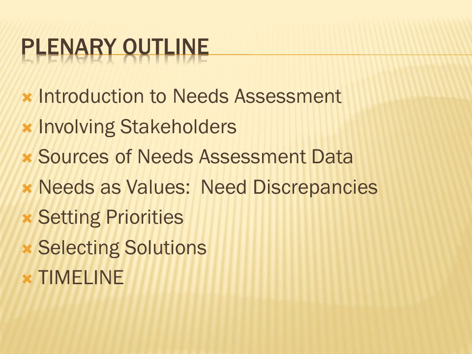  Introduction to Needs Assessment  Involving Stakeholders  Sources of Needs Assessment Data  Needs as Values: Need Discrepancies  Setting Priorities  Selecting Solutions  TIMELINE