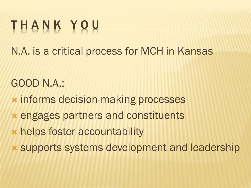 N.A. is a critical process for MCH in Kansas GOOD N.A.:  informs decision-making processes  engages partners and constituents  helps foster account