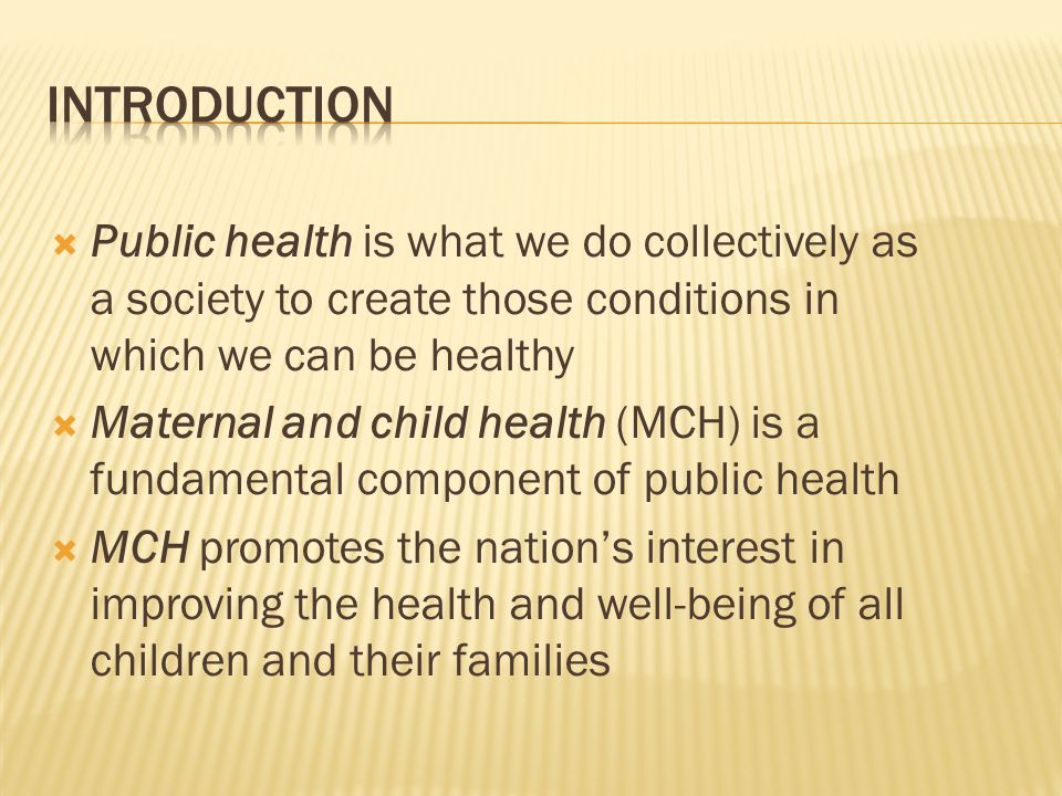  Public health is what we do collectively as a society to create those conditions in which we can be healthy  Maternal and child health (MCH) is a fundamental component of public health  MCH promotes the nation's interest in improving the health and well-being of all children and their families