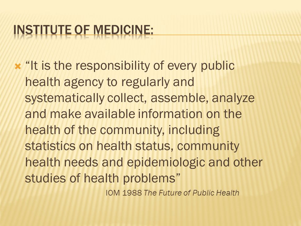  It is the responsibility of every public health agency to regularly and systematically collect, assemble, analyze and make available information on the health of the community, including statistics on health status, community health needs and epidemiologic and other studies of health problems IOM 1988 The Future of Public Health