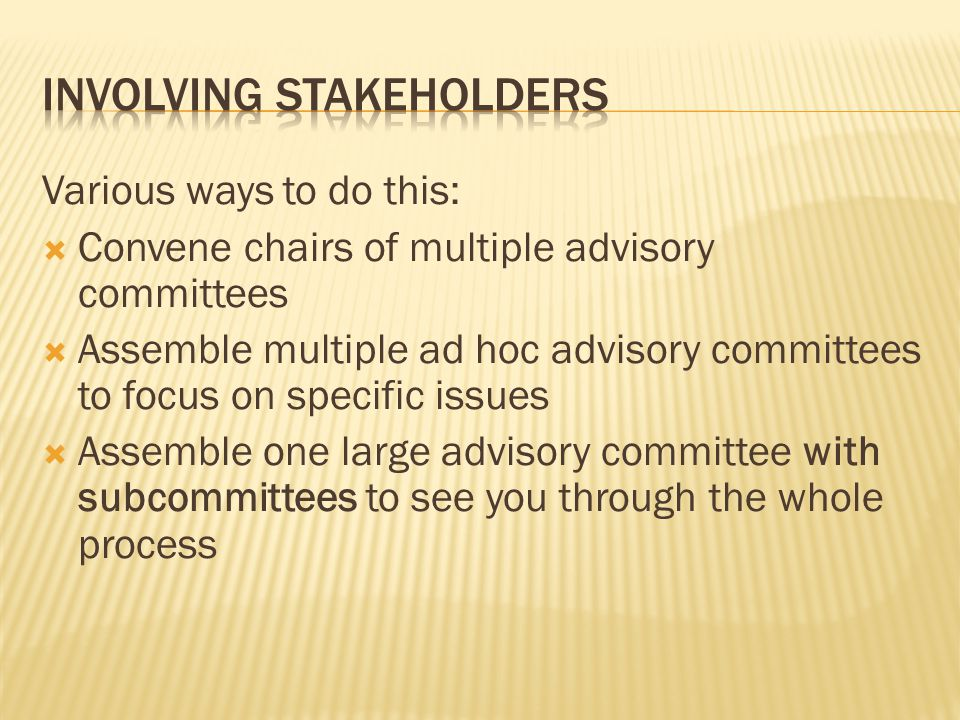 Various ways to do this:  Convene chairs of multiple advisory committees  Assemble multiple ad hoc advisory committees to focus on specific issues  Assemble one large advisory committee with subcommittees to see you through the whole process