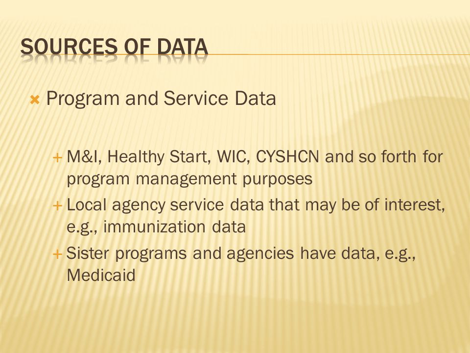  Program and Service Data  M&I, Healthy Start, WIC, CYSHCN and so forth for program management purposes  Local agency service data that may be of interest, e.g., immunization data  Sister programs and agencies have data, e.g., Medicaid