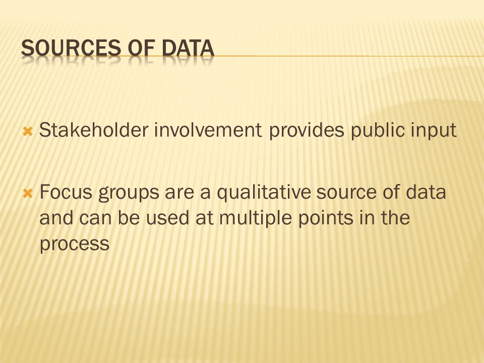  Stakeholder involvement provides public input  Focus groups are a qualitative source of data and can be used at multiple points in the process