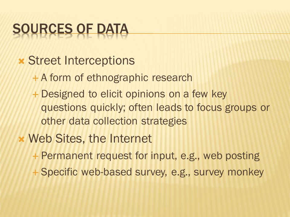  Street Interceptions  A form of ethnographic research  Designed to elicit opinions on a few key questions quickly; often leads to focus groups or other data collection strategies  Web Sites, the Internet  Permanent request for input, e.g., web posting  Specific web-based survey, e.g., survey monkey