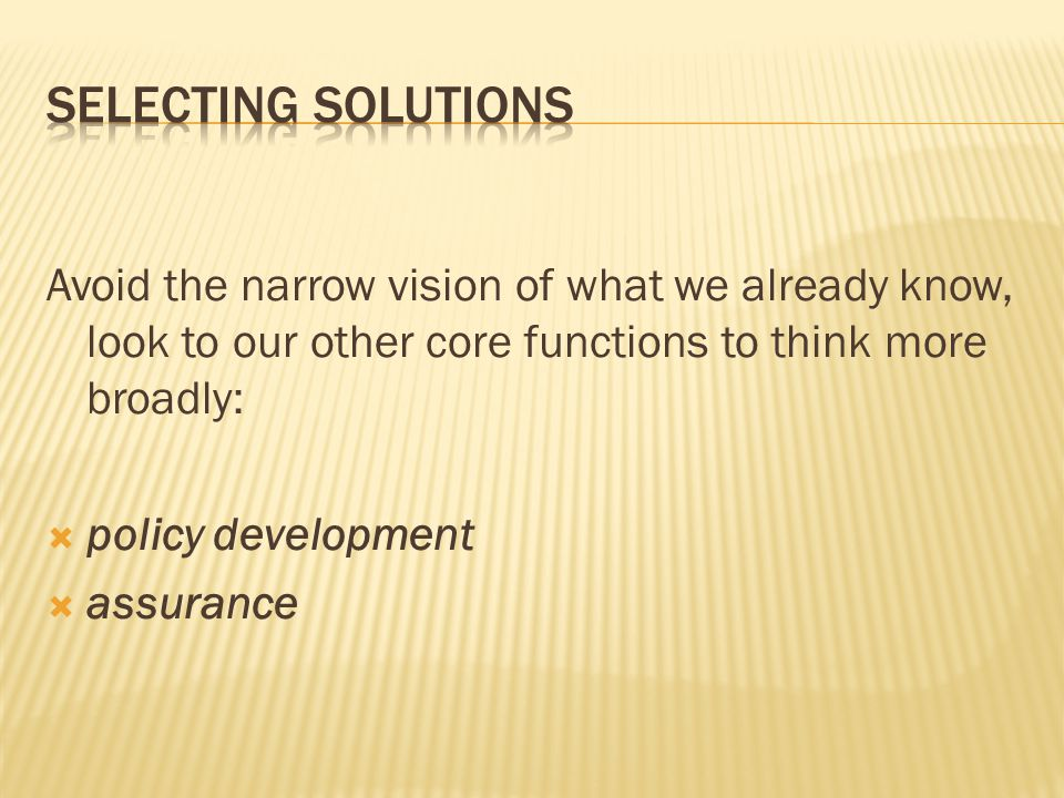 Avoid the narrow vision of what we already know, look to our other core functions to think more broadly:  policy development  assurance