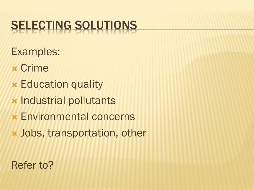 Examples:  Crime  Education quality  Industrial pollutants  Environmental concerns  Jobs, transportation, other Refer to