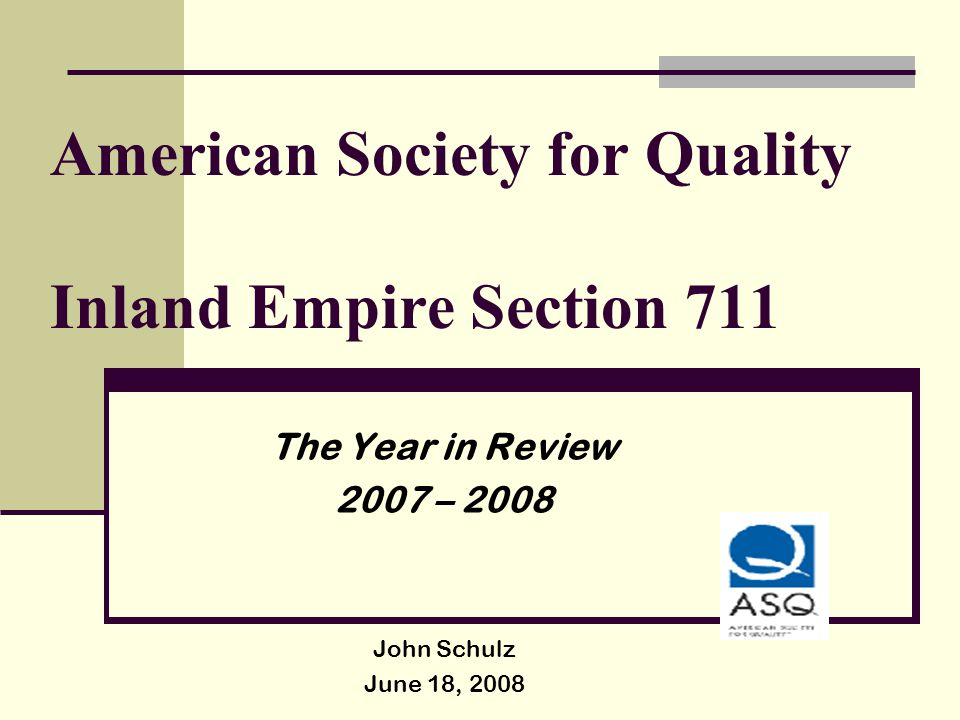 American Society for Quality Inland Empire Section 711 The Year in Review 2007 – 2008 John Schulz June 18, 2008