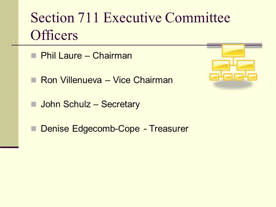 Section 711 Executive Committee Officers Phil Laure – Chairman Ron Villenueva – Vice Chairman John Schulz – Secretary Denise Edgecomb-Cope - Treasurer