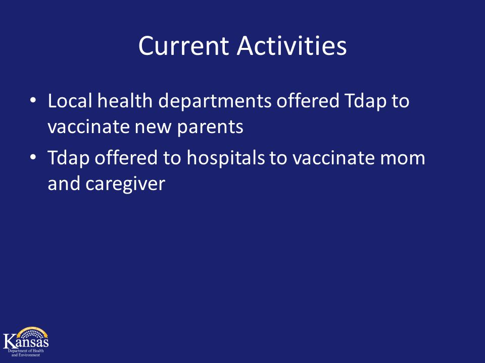 Current Activities Local health departments offered Tdap to vaccinate new parents Tdap offered to hospitals to vaccinate mom and caregiver