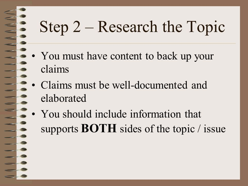 Step 2 – Research the Topic You must have content to back up your claims Claims must be well-documented and elaborated You should include information