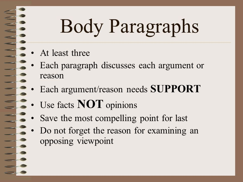 Body Paragraphs At least three Each paragraph discusses each argument or reason Each argument/reason needs SUPPORT Use facts NOT opinions Save the mos