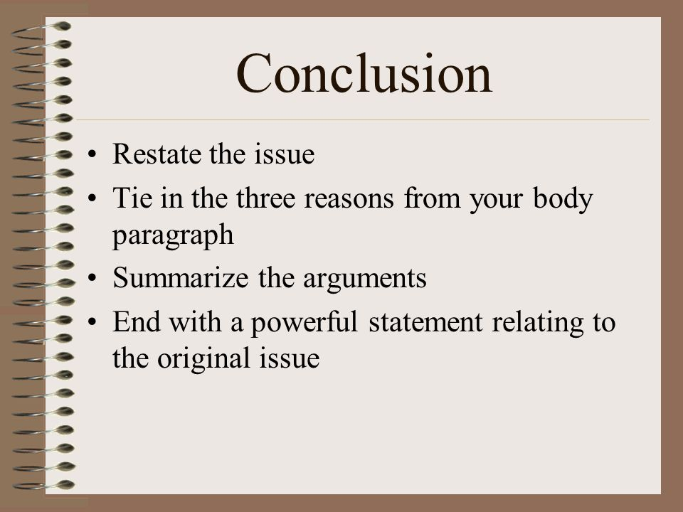 Conclusion Restate the issue Tie in the three reasons from your body paragraph Summarize the arguments End with a powerful statement relating to the o