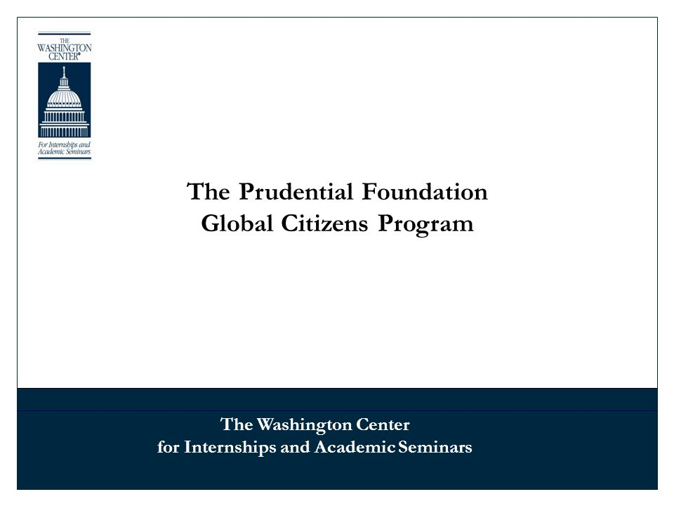 The Prudential Foundation Global Citizens Program The Washington Center for Internships and Academic Seminars