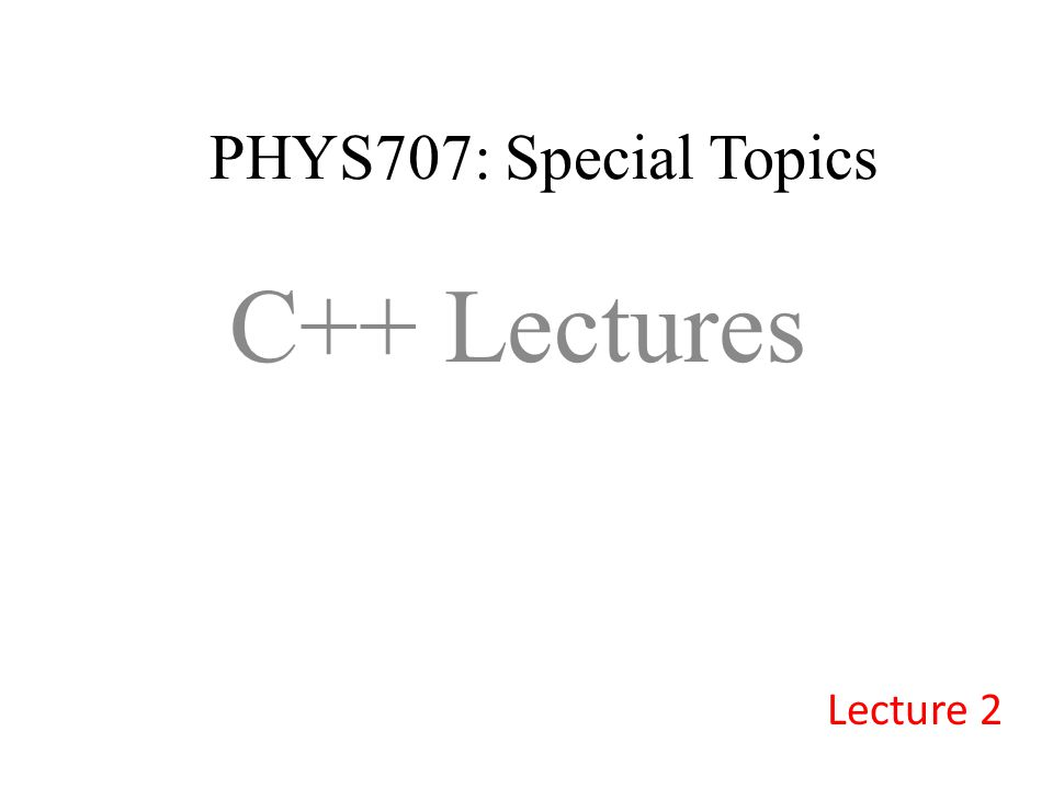 PHYS707: Special Topics C++ Lectures Lecture 2
