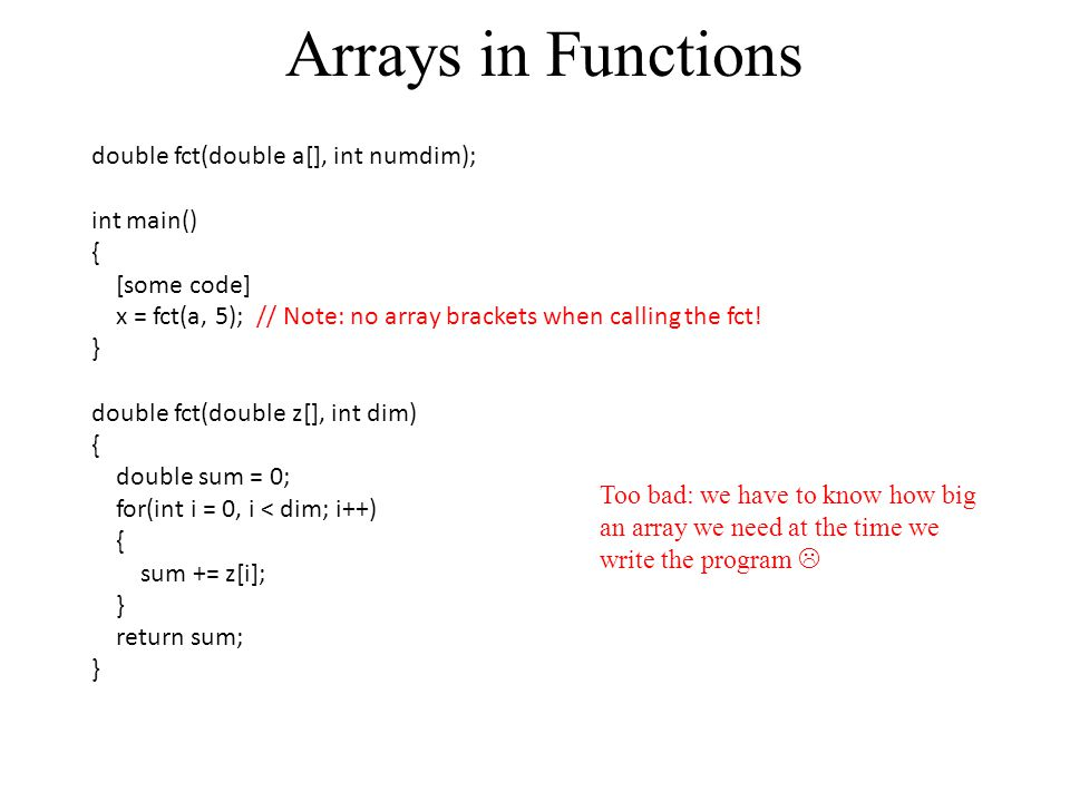 Arrays in Functions double fct(double a[], int numdim); int main() { [some code] x = fct(a, 5); // Note: no array brackets when calling the fct! } dou