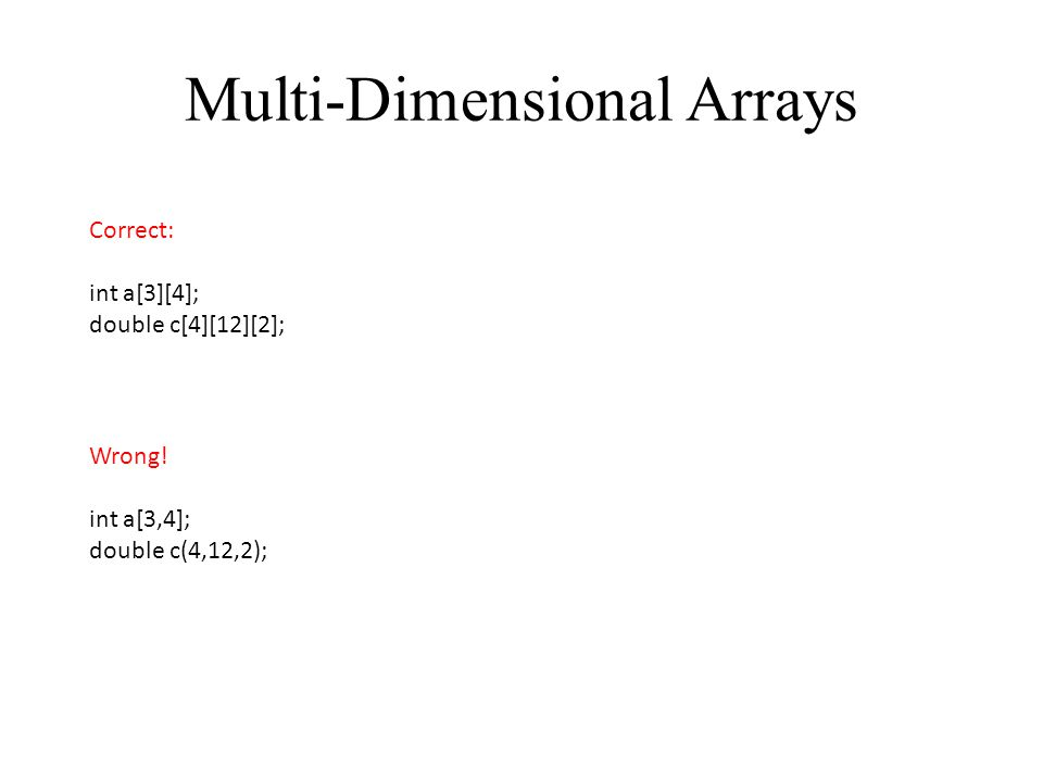 Multi-Dimensional Arrays Correct: int a[3][4]; double c[4][12][2]; Wrong! int a[3,4]; double c(4,12,2);