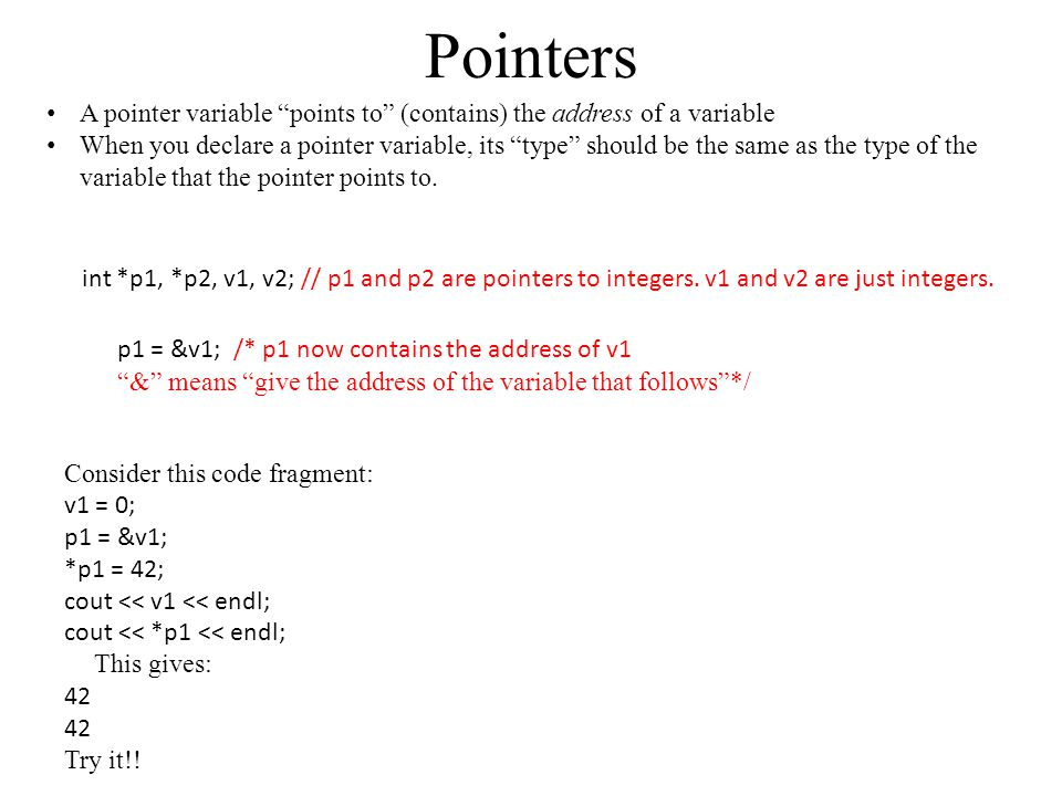 Pointers A pointer variable points to (contains) the address of a variable When you declare a pointer variable, its type should be the same as the type of the variable that the pointer points to.