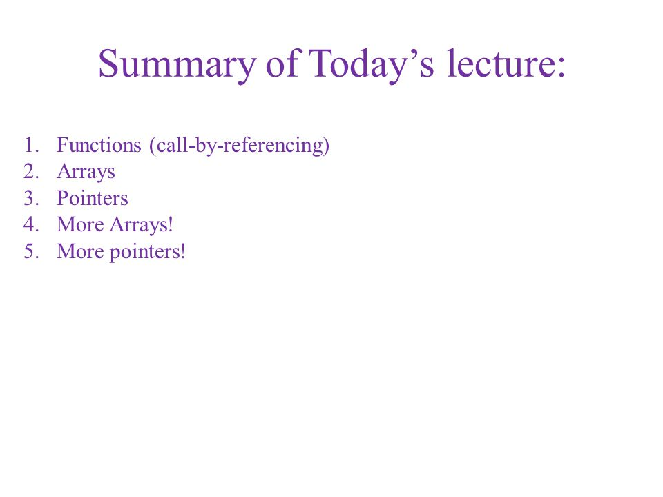 Summary of Today's lecture: 1.Functions (call-by-referencing) 2.Arrays 3.Pointers 4.More Arrays! 5.More pointers!