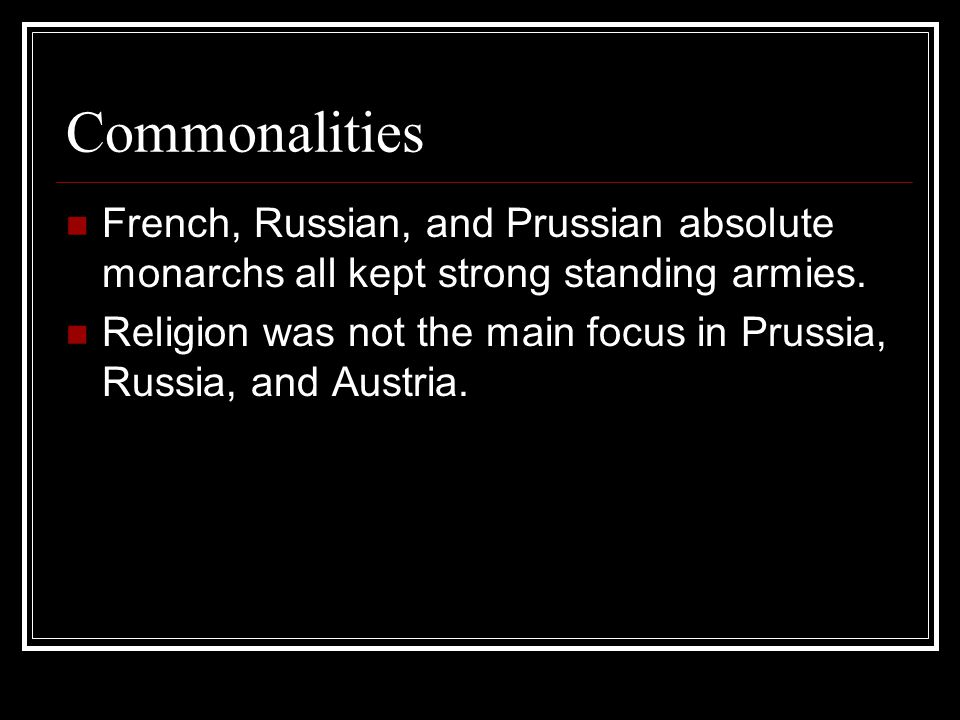 Commonalities French, Russian, and Prussian absolute monarchs all kept strong standing armies.