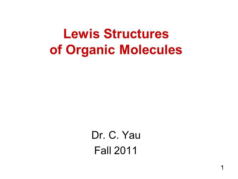 1 11 Lewis Structures of Organic Molecules Dr. C. Yau Fall 2011