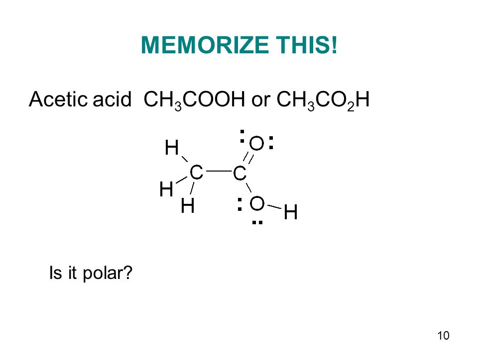 10 MEMORIZE THIS! Acetic acid CH 3 COOH or CH 3 CO 2 H Is it polar?