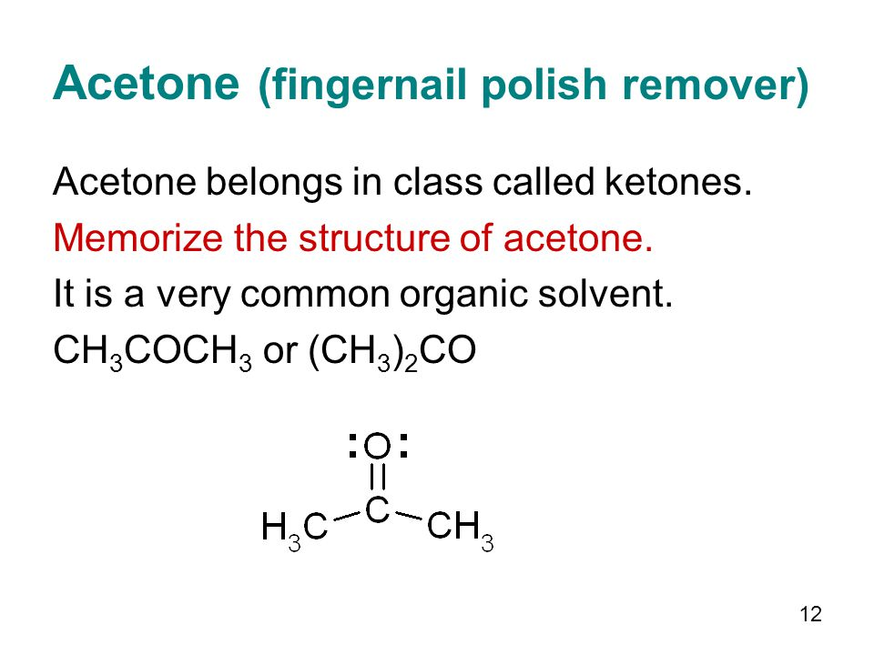 12 Acetone (fingernail polish remover) Acetone belongs in class called ketones. Memorize the structure of acetone. It is a very common organic solvent