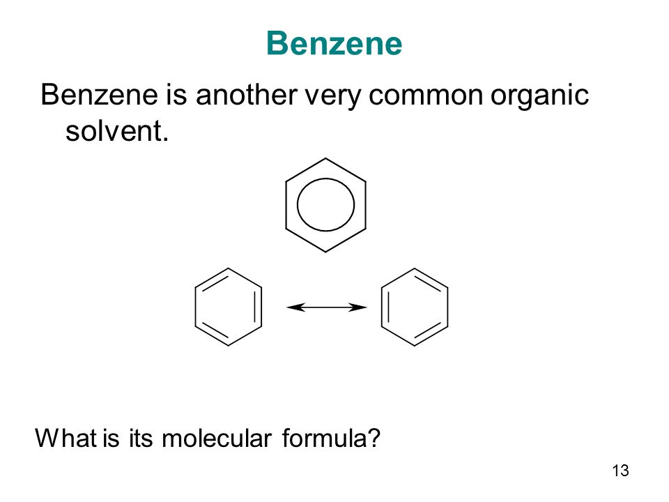 13 Benzene Benzene is another very common organic solvent. What is its molecular formula?