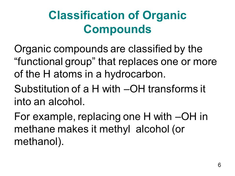Classification of Organic Compounds Organic compounds are classified by the functional group that replaces one or more of the H atoms in a hydrocarbon.