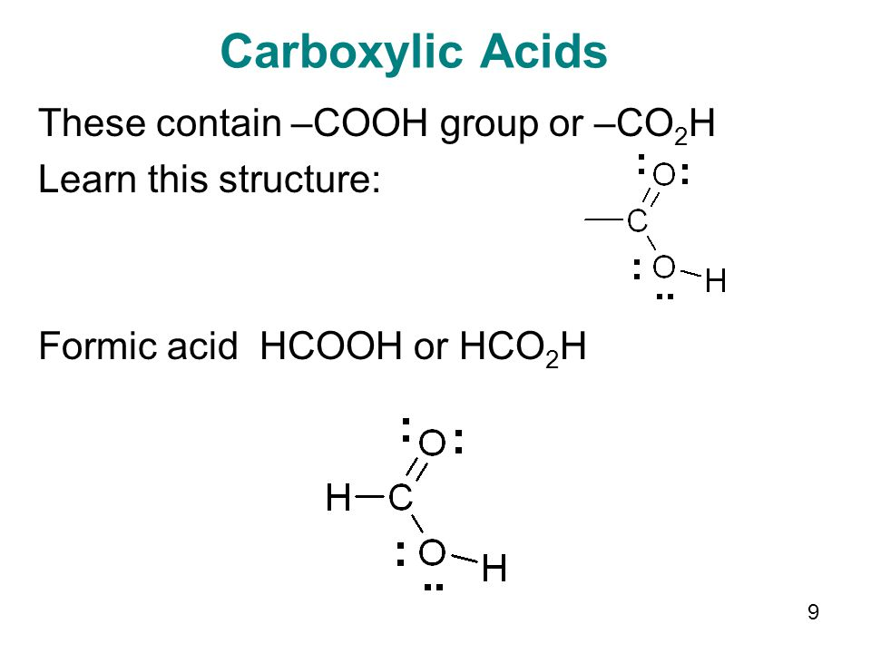9 Carboxylic Acids These contain –COOH group or –CO 2 H Learn this structure: Formic acid HCOOH or HCO 2 H